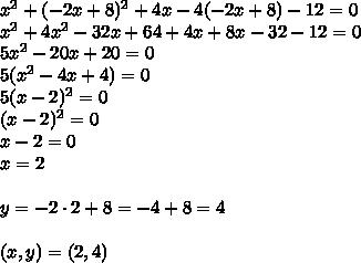 x^2+(-2x+8)^2+4x-4(-2x+8)-12=0\\x^2+4x^2-32x+64+4x+8x-32-12=0\\5x^2-20x+20=0\\5(x^2-4x+4)=0\\5(x-2)^2=0\\(x-2)^2=0\\x-2=0\\x=2\\\\y=-2\cdot2+8=-4+8=4\\\\(x,y)=(2,4)