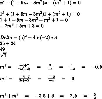 x^2+(1+5m-3m^2)x+(m^2+1)=0\\ \\ 1^2+(1+5m-3m^2)1+(m^2+1)=0\\ 1+1+5m-3m^2+m^2+1=0\\ -2m^2+5m+3=0\\ \\ Delta=(5)^2-4*(-2)*3\\ 25+24\\ 49\\ \sqrt { 7 } \\ \\ m^1=\quad \frac { -5+7 }{ 2*(-2) } \quad =\quad \frac { 2 }{ -4 } \quad =\quad \frac { 1 }{ -2 } \quad =\quad -0,5\\ \\ m^{ ll }=\quad \frac { -5-7 }{ 2*(-2) } \quad =\quad \frac { -12 }{ -4 } \quad =\quad 3\\ \\ \\ m^1+m^2\quad =\quad -0,5+3\quad =\quad 2,5\quad =\quad \frac { 5 }{ 2 }