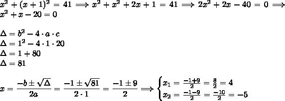 x^2+(x+1)^2=41\Longrightarrow x^2+x^2+2x+1=41\Longrightarrow2x^2+2x-40=0\Longrightarrow x^2+x-20=0\\\\\Delta=b^2-4\cdot a\cdot c\\\Delta=1^2-4\cdot1\cdot20\\\Delta=1+80\\\Delta=81\\\\x=\dfrac{-b\pm\sqrt{\Delta}}{2a}=\dfrac{-1\pm\sqrt{81}}{2\cdot1}=\dfrac{-1\pm9}{2}\Longrightarrow\begin{cases}x_1=\frac{-1+9}{2}=\frac{8}{2}=4\\x_2=\frac{-1-9}{2}=\frac{-10}{2}=-5\end{cases}