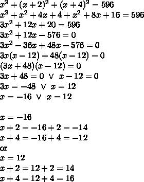 x^2+(x+2)^2+(x+4)^2=596 \\x^2+x^2+4x+4+x^2+8x+16=596 \\3x^2+12x+20=596 \\3x^2+12x-576=0 \\3x^2-36x+48x-576=0 \\3x(x-12)+48(x-12)=0 \\(3x+48)(x-12)=0 \\3x+48=0 \ \lor \ x-12=0 \\3x=-48 \ \lor \ x=12 \\x=-16 \ \lor \ x=12 \\ \\x=-16 \\x+2=-16+2=-14 \\x+4=-16+4=-12 \\\hbox{or} \\x=12 \\x+2=12+2=14 \\x+4=12+4=16