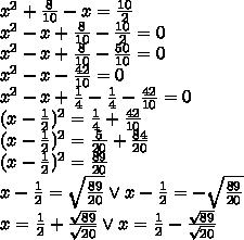x^2+\frac{8}{10}-x=\frac{10}{2}\\x^2-x+\frac{8}{10}-\frac{10}{2}=0\\x^2-x+\frac{8}{10}-\frac{50}{10}=0\\x^2-x-\frac{42}{10}=0\\x^2-x+\frac{1}{4}-\frac{1}{4}-\frac{42}{10}=0\\(x-\frac{1}{2})^2=\frac{1}{4}+\frac{42}{10}\\(x-\frac{1}{2})^2=\frac{5}{20}+\frac{84}{20}\\(x-\frac{1}{2})^2=\frac{89}{20}\\x-\frac{1}{2}=\sqrt{\frac{89}{20}} \vee x-\frac{1}{2}=-\sqrt{\frac{89}{20}}\\x=\frac{1}{2}+\frac{\sqrt{89}}{\sqrt{20}} \vee x=\frac{1}{2}-\frac{\sqrt{89}}{\sqrt{20}}\\