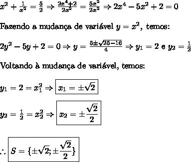 x^2+\frac1{x^2}=\frac52\Rightarrow\frac{2x^4+2}{2x^2}=\frac{5x^2}{2x^2}\Rightarrow2x^4-5x^2+2=0\\\\\text{Fazendo a mudan\c{c}a de vari\'avel }y=x^2,\text{ temos:}\\\\2y^2-5y+2=0\Rightarrow y=\frac{5\pm\sqrt{25-16}}{4}\Rightarrow y_1=2\text{ e }y_2=\frac12\\\\\text{Voltando \`a mudan\c{c}a de vari\'avel, temos:}\\\\y_1=2=x_1^2\Rightarrow \boxed{x_1=\pm\sqrt2}\\\\y_2=\frac12=x_2^2\Rightarrow \boxed{x_2=\pm\frac{\sqrt2}2}\\\\\\\therefore\boxed{S=\{\pm\sqrt2;\pm\frac{\sqrt2}{2}\}}