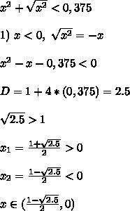 x^2+\sqrt{x^2} < 0,375\\\\ 1) \ x < 0, \ \sqrt{x^2} = -x\\\\ x^2-x-0,375 < 0\\\\ D = 1 + 4*(0,375) = 2.5\\\\ \sqrt{2.5}>1\\\\ x_1 = \frac{1 + \sqrt{2.5}}{2} > 0\\\\ x_2 = \frac{1 - \sqrt{2.5}}{2} < 0\\\\ x \in (\frac{1 - \sqrt{2.5}}{2}, 0)