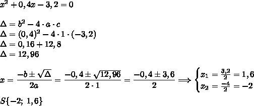 x^2+0,4x-3,2=0\\\\\Delta=b^2-4\cdot a\cdot c\\\Delta=(0,4)^2-4\cdot1\cdot(-3,2)\\\Delta=0,16+12,8\\\Delta=12,96\\\\x=\dfrac{-b\pm\sqrt{\Delta}}{2a}=\dfrac{-0,4\pm\sqrt{12,96}}{2\cdot1}=\dfrac{-0,4\pm3,6}{2}\Longrightarrow\begin{cases}x_1=\frac{3,2}{2}=1,6\\x_2=\frac{-4}{2}=-2\end{cases}\\\\S\{-2;\;1,6\}