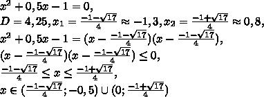 x^2+0,5x-1=0, \\ D=4,25, x_1=\frac{-1-\sqrt{17}}{4}\approx-1,3, x_2=\frac{-1+\sqrt{17}}{4}\approx0,8, \\ x^2+0,5x-1=(x-\frac{-1-\sqrt{17}}{4})(x-\frac{-1-\sqrt{17}}{4}), \\ (x-\frac{-1-\sqrt{17}}{4})(x-\frac{-1-\sqrt{17}}{4})\leq0, \\ \frac{-1-\sqrt{17}}{4}\leq x\leq\frac{-1+\sqrt{17}}{4}, \\ x\in(\frac{-1-\sqrt{17}}{4};-0,5)\cup(0;\frac{-1+\sqrt{17}}{4})