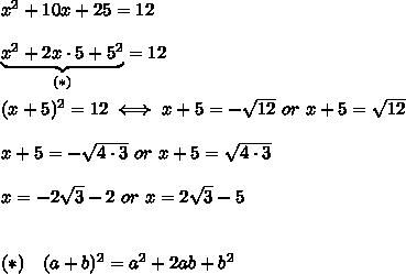 x^2+10x+25=12\\\\\underbrace{x^2+2x\cdot5+5^2}_{(*)}=12\\\\(x+5)^2=12\iff x+5=-\sqrt{12}\ or\ x+5=\sqrt{12}\\\\x+5=-\sqrt{4\cdot3}\ or\ x+5=\sqrt{4\cdot3}\\\\x=-2\sqrt3-2\ or\ x=2\sqrt3-5\\\\\\(*)\ \ \ (a+b)^2=a^2+2ab+b^2