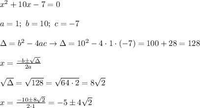 x^2+10x-7=0\\\\a=1;\ b=10;\ c=-7\\\\\Delta=b^2-4ac\to\Delta=10^2-4\cdot1\cdot(-7)=100+28=128\\\\x=\frac{-b\pm\sqrt\Delta}{2a}\\\\\sqrt\Delta=\sqrt{128}=\sqrt{64\cdot2}=8\sqrt2\\\\x=\frac{-10\pm8\sqrt2}{2\cdot1}=-5\pm4\sqrt2