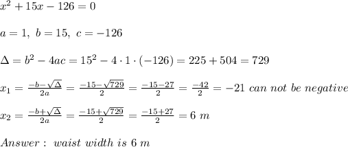 x^2+15x -126=0\\ \\a=1, \ b=15 , \ c= - 126 \\ \\\Delta =b^2-4ac = 15^2 -4\cdot1\cdot (-126) = 225 +504=729 \\ \\x_{1}=\frac{-b-\sqrt{\Delta} }{2a}=\frac{-15-\sqrt{729}}{2 }=\frac{ -15-27}{2}=\frac{-42}{2}=-21 \ can \ not\ be \ negative \\ \\x_{2}=\frac{-b+\sqrt{\Delta} }{2a}=\frac{-15+\sqrt{729}}{2 }=\frac{ -15+27}{2}= 6 \ m \\ \\ Answer : \   waist \ width  \ is \ 6 \ m