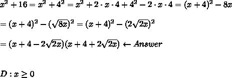 x^2+16=x^2+4^2=x^2+2\cdot x\cdot4+4^2-2\cdot x\cdot4=(x+4)^2-8x\\\\=(x+4)^2-(\sqrt{8x})^2=(x+4)^2-(2\sqrt{2x})^2\\\\=(x+4-2\sqrt{2x})(x+4+2\sqrt{2x})\leftarrow Answer\\\\\\D:x\geq0