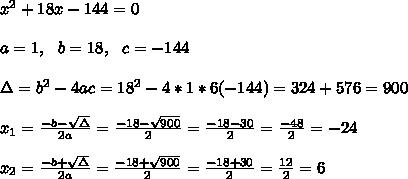 x^2+18x-144 =0\\ \\ a=1, \ \ b=18, \ \ c=-144 \\ \\\Delta = b^{2}-4ac = 18^{2}-4*1*6 (-144)=324+ 576 = 900 \\ \\x_{1}=\frac{-b-\sqrt{\Delta }}{2a} =\frac{-18- \sqrt{900}}{2}=\frac{-18-30}{2}= \frac{-48}{2}=-24 \\ \\x_{2}=\frac{-b+\sqrt{\Delta }}{2a} =\frac{-18+ \sqrt{900}}{2}=\frac{-18+30}{2}= \frac{12}{2}=6