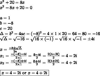 x^2+20=8x \\x^2-8x+20=0 \\ \\a=1 \\ b=-8 \\ c=20 \\ \Delta=b^2-4ac=(-8)^2-4 \times 1 \times 20=64-80=-16 \\\sqrt{\Delta}=\sqrt{-16}=\sqrt{16 \times (-1)}=\sqrt{16} \times \sqrt{-1}= \pm 4i \\ \\x=\frac{-b \pm \sqrt{\Delta}}{2a} \\x_1=\frac{-(-8)-4i}{2 \times 1}=\frac{8-4i}{2}=\frac{2(4-2i)}{2}=4-2i \\x_2=\frac{-(-8)+4i}{2 \times 1}=\frac{8+4i}{2}=\frac{2(4+2i)}{2}=4+2i \\ \\\boxed{x=4-2i \hbox{ or } x=4+2i}