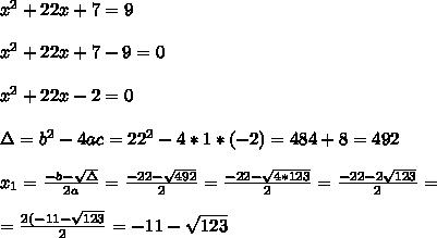 x^2+22x+7=9 \\ \\ x^2+22x+7-9 =0 \\ \\ x^2+22x -2 =0 \\ \\\Delta = b^{2}-4ac = 22^{2}-4*1* (-2)= 484+8=492 \\ \\x_{1}=\frac{-b-\sqrt{\Delta }}{2a} =\frac{-22- \sqrt{492}}{2}=\frac{-22-\sqrt{4*123}}{2}= \frac{-22- 2\sqrt{123}}{2}=\\ \\=\frac{2(-11-\sqrt{ 123}}{2}= -11-\sqrt{ 123}