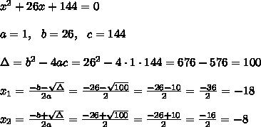 x^2+26x+ 144 =0\\ \\a=1, \ \ b=26, \ \ c=144\\\\\Delta =b^2-4ac = 26^2 -4\cdot1\cdot 144 = 676-576 =100 \\ \\x_{1}=\frac{-b-\sqrt{\Delta} }{2a}=\frac{-26-\sqrt{100}}{2 }=\frac{ -26-10}{2}=\frac{-36}{2}=-18\\\\x_{2}=\frac{-b+\sqrt{\Delta} }{2a}=\frac{-26+\sqrt{100}}{2 }=\frac{ -26+10}{2}=\frac{-16}{2}=-8
