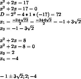 x^2+2x=17\\x^2+2x-17=0\\D=2^2-4*1*(-17)=72\\ x_{1}= \frac{-2+ \sqrt{72} }{2}= \frac{-2+6 \sqrt{2} }{2}= -1+3 \sqrt{2}\\x_{2}=-1-3 \sqrt{2} \\\\x^2+2x=8\\x^2+2x-8=0\\x_{3}=2\\x_{4}=-4\\\\\\-1б3 \sqrt{2};2;-4