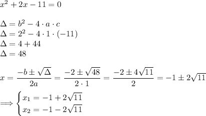 x^2+2x-11=0\\\\\Delta=b^2-4\cdot a\cdot c\\\Delta=2^2-4\cdot1\cdot(-11)\\\Delta=4+44\\\Delta=48\\\\x=\dfrac{-b\pm\sqrt{\Delta}}{2a}=\dfrac{-2\pm\sqrt{48}}{2\cdot1}=\dfrac{-2\pm4\sqrt{11}}{2}=-1\pm2\sqrt{11}\\\\\ \Longrightarrow\begin{cases}x_1=-1+2\sqrt{11}\\x_2=-1-2\sqrt{11}\end{cases}