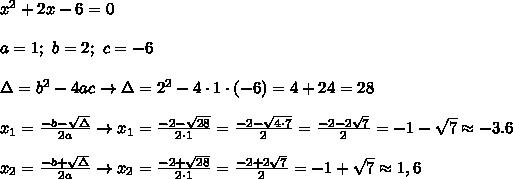 x^2+2x-6=0\\\\a=1;\ b=2;\ c=-6\\\\\Delta=b^2-4ac\to\Delta=2^2-4\cdot1\cdot(-6)=4+24=28\\\\x_1=\frac{-b-\sqrt\Delta}{2a}\to x_1=\frac{-2-\sqrt{28}}{2\cdot1}=\frac{-2-\sqrt{4\cdot7}}{2}=\frac{-2-2\sqrt7}{2}=-1-\sqrt7\approx-3.6\\\\x_2=\frac{-b+\sqrt\Delta}{2a}\to x_2=\frac{-2+\sqrt{28}}{2\cdot1}=\frac{-2+2\sqrt7}{2}=-1+\sqrt7\approx1,6