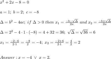 x^2+2x-8=0\\\\a=1;\ b=2;\ c=-8\\\\\Delta=b^2-4ac;\ if\ \Delta > 0\ then\ x_1=\frac{-b-\sqrt\Delta}{2a}\ and\ x_2=\frac{-b+\sqrt\Delta}{2a}\\\\\Delta=2^2-4\cdot1\cdot(-8)=4+32=36;\ \sqrt\Delta=\sqrt{36}=6\\\\x_1=\frac{-2-6}{2\cdot1}=\frac{-8}{2}=-4;\ x_2=\frac{-2+6}{2\cdot1}=\frac{4}{2}=2\\\\\\Answer:x=-4\ \vee\ x=2.
