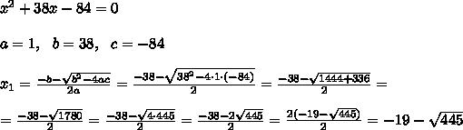 x^2+38x-84 =0 \\ \\a=1 , \ \ b=38, \ \ c=-84 \\ \\x _{1}=\frac{-b-\sqrt{b^2-4ac}}{2a}=\frac{-38-\sqrt{38^2-4 \cdot 1 \cdot (-84)}}{2 }=\frac{-38-\sqrt{1444+336}}{2 }=\\ \\=\frac{-38-\sqrt{1780}}{2 }= \frac{-38-\sqrt{4\cdot 445}}{2 }= \frac{-38-2\sqrt{ 445}}{2 }= \frac{2(-19- \sqrt{ 445})}{2 }=-19- \sqrt{ 445}