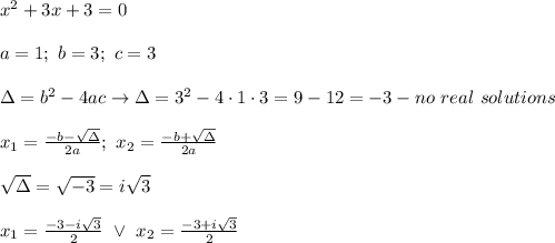 x^2+3x+3=0\\\\a=1;\ b=3;\ c=3\\\\\Delta=b^2-4ac\to\Delta=3^2-4\cdot1\cdot3=9-12=-3-no\ real\ solutions\\\\x_1=\frac{-b-\sqrt\Delta}{2a};\ x_2=\frac{-b+\sqrt\Delta}{2a}\\\\\sqrt\Delta=\sqrt{-3}=i\sqrt3\\\\x_1=\frac{-3-i\sqrt3}{2}\ \vee\ x_2=\frac{-3+i\sqrt3}{2}