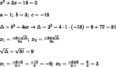 x^2+3x-18=0\\\\a=1;\ b=3;\ c=-18\\\\\Delta=b^2-4ac\to\Delta=3^2-4\cdot1\cdot(-18)=9+72=81\\\\x_1=\frac{-b-\sqrt\Delta}{2a};\ x_2=\frac{-b+\sqrt\Delta}{2a}\\\\\sqrt\Delta=\sqrt{81}=9\\\\x_1=\frac{-3-9}{2\cdot1}=\frac{-12}{2}=-6;\ x_2=\frac{-3+9}{2\cdot1}=\frac{6}{2}=3
