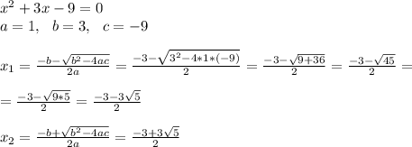 x^2+3x-9=0\\a=1,\ \ b=3,\ \ c=-9\\\\x_{1}=\frac{-b-\sqrt{b^2-4ac}}{2a}=\frac{-3-\sqrt{3^2-4*1*(-9)}}{2 }=\frac{-3-\sqrt{9+36}}{2 }=\frac{-3-\sqrt{45}}{2 }=\\\\=\frac{-3-\sqrt{9*5}}{2 }=\frac{-3-3\sqrt{5}}{2 }\\\\x_{2}=\frac{-b+\sqrt{b^2-4ac}}{2a} =\frac{-3+3\sqrt{5}}{2 }