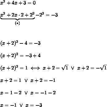 x^2+4x+3=0\\\\\underbrace{x^2+2x\cdot2+2^2}_{(*)}-2^2=-3\\\\\\\\(x+2)^2-4=-3\\\\(x+2)^2=-3+4\\\\(x+2)^2=1\iff x+2=\sqrt1\ \vee\ x+2=-\sqrt1\\\\x+2=1\ \vee\ x+2=-1\\\\x=1-2\ \vee\ x=-1-2\\\\x=-1\ \vee\ x=-3