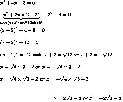 x^2+4x-8=0\\\\\underbrace{x^2+2x\times2+2^2}_{use:(a+b)^2=a^2+2ab+b^2}-2^2-8=0\\\\(x+2)^2-4-8=0\\\\(x+2)^2-12=0\\\\(x+2)^2=12\iff x+2=\sqrt{12}\ or\ x+2=-\sqrt{12}\\\\x=\sqrt{4\times3}-2\ or\ x=-\sqrt{4\times3}-2\\\\x=\sqrt4\times\sqrt3-2\ or\ x=-\sqrt4\times\sqrt3-2\\\\\center\boxed{x=2\sqrt3-2\ or\ x=-2\sqrt3-2}