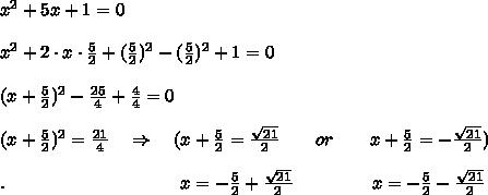x^2+5x+1=0\\\\x^2+2\cdot x\cdot  \frac{5}{2} +(\frac{5}{2})^2-(\frac{5}{2})^2+1=0\\\\(x+\frac{5}{2})^2- \frac{25}{4} + \frac{4}{4} =0\\\\(x+\frac{5}{2})^2=\frac{21}{4}\ \ \ \Rightarrow\ \ \ (x+\frac{5}{2}= \frac{ \sqrt{21} }{2} \ \ \ \ \ \ or\ \ \ \ \ \ x+\frac{5}{2}= -\frac{ \sqrt{21} }{2} )\\\\.\ \ \ \ \ \ \ \ \ \ \ \ \ \ \ \ \ \ \ \ \ \ \ \ \ \ \ \ \ x=-\frac{5}{2}+ \frac{ \sqrt{21} }{2} \ \ \ \ \ \ \ \ \ \ \ \ \ x=-\frac{5}{2}- \frac{ \sqrt{21} }{2}