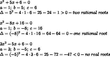 x^2+5x+6=0\\a=1;\ b=5;\ c=6\\\Delta=5^2-4\cdot1\cdot6=25-24=1 > 0-two\ rational\ roots\\\\x^2-8x+16=0\\a=1;\ b=-8;\ c=16\\\Delta=(-8)^2-4\cdot1\cdot16=64-64=0-one\ rational\ root\\\\3x^2-5x+6=0\\a=3;\ b=-5;\ c=6\\\Delta=(-5)^2-4\cdot3\cdot6=25-72=-47< 0-no\ real\ roots