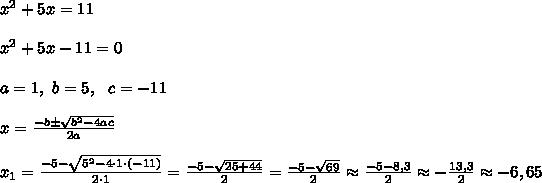 x^2+5x=11 \\\\x^2+5x-11 =0 \\ \\ a=1, \ b=5 , \ \ c=-11\\ \\ x = \frac{-b\pm \sqrt{b^2-4ac}}{2a} \\ \\ x_{1} = \frac{-5 -\sqrt{5^2-4 \cdot 1 \cdot (-11)}}{2 \cdot 1} =\frac{-5-\sqrt{25+44}}{2} =\frac{-5-\sqrt{69}}{2} \approx \frac{-5-8,3}{2} \approx -\frac{13,3}{2} \approx -6,65