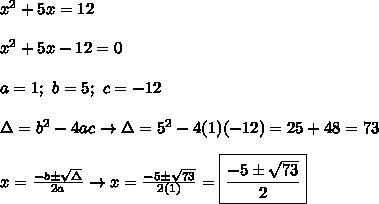 x^2+5x=12\\\\x^2+5x-12=0\\\\a=1;\ b=5;\ c=-12\\\\\Delta=b^2-4ac\to\Delta=5^2-4(1)(-12)=25+48=73\\\\x=\frac{-b\pm\sqrt\Delta}{2a}\to x=\frac{-5\pm\sqrt{73}}{2(1)}=\boxed{\frac{-5\pm\sqrt{73}}{2}}