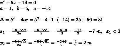 x^2+5x -14=0 \\a=1 , \ \ b=5, \ \ c= -14 \\\\\Delta =b^2-4ac = 5^2 -4\cdot1\cdot (-14) = 25+56= 81\\\\x_{1}=\frac{-b-\sqrt{\Delta} }{2a}=\frac{-5-\sqrt{81}}{2 }=\frac{ -5-9} {2}=\frac{-14}{2}=-7 \ m ,\ \ x_{1} < 0\\\\x_{2}=\frac{-b+\sqrt{\Delta} }{2a}=\frac{-5+\sqrt{81}}{2 }=\frac{ -5+9} {2}=\frac{ 4}{2}= 2 \ m