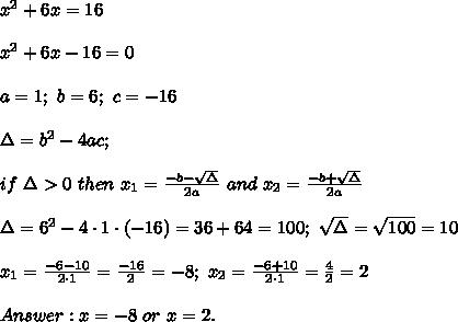 x^2+6x=16\\\\x^2+6x-16=0\\\\a=1;\ b=6;\ c=-16\\\\\Delta=b^2-4ac;\\\\if\ \Delta > 0\ then\ x_1=\frac{-b-\sqrt\Delta}{2a}\ and\ x_2=\frac{-b+\sqrt\Delta}{2a}\\\\\Delta=6^2-4\cdot1\cdot(-16)=36+64=100;\ \sqrt\Delta=\sqrt{100}=10\\\\x_1=\frac{-6-10}{2\cdot1}=\frac{-16}{2}=-8;\ x_2=\frac{-6+10}{2\cdot1}=\frac{4}{2}=2\\\\Answer:x=-8\ or\ x=2.
