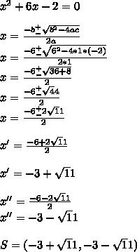 x^2+6x-2=0\\\\x=\frac{-b^+_-\sqrt{b^2-4ac}}{2a}\\x=\frac{-6^+_-\sqrt{6^2-4*1*(-2)}}{2*1}\\x=\frac{-6^+_-\sqrt{36+8}}{2}\\x=\frac{-6^+_-\sqrt44}{2}\\x=\frac{-6^+_-2\sqrt11}{2}\\\\x'=\frac{-6+2\sqrt11}{2}\\\\x'=-3+\sqrt11\\\\x''=\frac{-6-2\sqrt11}{2}\\x''=-3-\sqrt11\\\\S=(-3+\sqrt11, -3-\sqrt11)