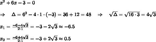 x^2+6x-3=0\\\\\Rightarrow\ \ \ \Delta=6^2-4\cdot1\cdot(-3)=36+12=48\ \ \ \Rightarrow\ \ \  \sqrt{\Delta} = \sqrt{16\cdot3} =4 \sqrt{3} \\\\x_1= \frac{-6-4 \sqrt{3}}{2\cdot1} =-3-2 \sqrt{3}\approx-6.5\\\\x_2= \frac{-6+4 \sqrt{3}}{2\cdot1} =-3+2 \sqrt{3}\approx0.5