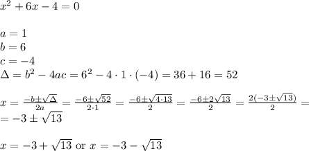 x^2+6x-4=0 \\ \\a=1 \\ b=6 \\ c=-4 \\ \Delta=b^2-4ac=6^2-4 \cdot 1 \cdot (-4)=36+16=52 \\ \\x=\frac{-b \pm \sqrt{\Delta}}{2a}=\frac{-6 \pm \sqrt{52}}{2 \cdot 1}=\frac{-6 \pm \sqrt{4 \cdot 13}}{2}=\frac{-6 \pm 2 \sqrt{13}}{2}=\frac{2(-3 \pm \sqrt{13})}{2}= \\= -3 \pm \sqrt{13} \\ \\x=-3+\sqrt{13} \ \hbox{or} \ x=-3-\sqrt{13}