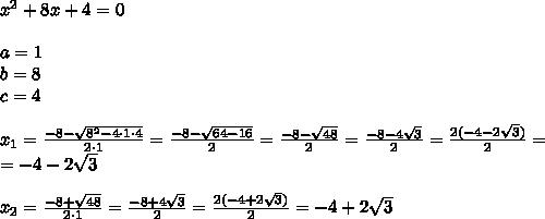 x^2+8x+4=0 \\ \\a=1 \\ b=8 \\ c=4 \\ \\x_1= \frac{-8-\sqrt{8^2-4\cdot 1 \cdot 4}}{2 \cdot 1}=\frac{-8-\sqrt{64-16}}{2}=\frac{-8-\sqrt{48}}{2}=\frac{-8-4\sqrt{3}}{2}=\frac{2(-4-2\sqrt{3})}{2}=\\=-4-2\sqrt{3} \\ \\x_2=\frac{-8+\sqrt{48}}{2 \cdot 1}=\frac{-8+4\sqrt{3}}{2}=\frac{2(-4+2\sqrt{3})}{2}=-4+2\sqrt{3}