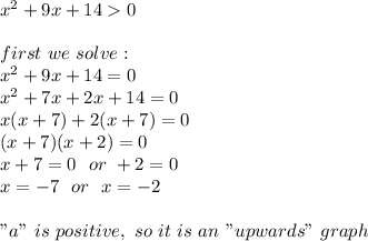 "x^2+9x+14>0 \ \first\ we \ solve: \ x^2 + 9x+14 =0 \ x^2 + 7x+2x+14 =0\x(x + 7 )+2(x+7) =0 \ (x+7) (x+2)=0 \x+7=0 \ \ or \ \x+2=0\x=-7\ \ or \ \ x=-2 \\ ""a"" \ is \ positive, \ so \ it \ is \ an \ ""upwards"" \ graph"