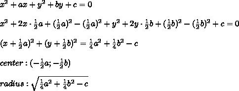 x^2+ax+y^2+by+c=0\\\\x^2+2x\cdot\frac{1}{2}a+(\frac{1}{2}a)^2-(\frac{1}{2}a)^2+y^2+2y\cdot\frac{1}{2}b+(\frac{1}{2}b)^2-(\frac{1}{2}b)^2+c=0\\\\(x+\frac{1}{2}a)^2+(y+\frac{1}{2}b)^2=\frac{1}{4}a^2+\frac{1}{4}b^2-c\\\\center:(-\frac{1}{2}a;-\frac{1}{2}b)\\\\radius:\sqrt{\frac{1}{4}a^2+\frac{1}{4}b^2-c}