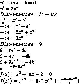 """x^2+mx+k=0\\x'=2x""""\\Discriminante=b^2-4ac\\\frac{-b}{a}=x'+x""""\\-m=x'+x""""\\-m=2x""""+x""""\\-m=3x""""\\Discriminante=9\\9=m^2-4k\\9-m^2=-4k\\9+9x""""^2=-4k\\k=\frac{-9-9x""""^2}{4}\\f(x)=x^2+mx+k=0\\f(x"""")=x""""^2+-3x"""".x""""^2+(\frac{-9-9x""""^2}{4})\\"""