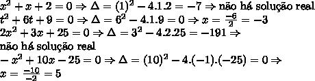 x^2+x+2=0 \Rightarrow \Delta=(1)^2-4.1.2=-7 \Rightarrow \text{n\~ao h\'a solu\c{c}\~ao real}\\ t^2+6t+9=0 \Rightarrow \Delta=6^2-4.1.9=0 \Rightarrow x=\frac{-6}2=-3\\ 2x^2+3x+25=0 \Rightarrow \Delta=3^2-4.2.25=-191 \Rightarrow \\ \text{n\~ao h\'a solu\c{c}\~ao real}\\ -x^2+10x-25=0 \Rightarrow \Delta=(10)^2-4.(-1).(-25)=0 \Rightarrow \\x=\frac{-10}{-2}=5