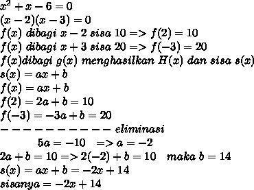 x^2+x-6=0 \\ (x-2)(x-3)=0 \\ f(x)~dibagi~x-2~sisa~10=>f(2)=10 \\f(x)~dibagi~x+3~sisa~20=>f(-3)=20 \\ f(x)dibagi~g(x)~menghasilkan~H(x)~dan~sisa~s(x) \\ s(x)=ax+b \\ f(x)=ax+b \\ f(2)=2a+b=10 \\ f(-3)=-3a+b=20 \\ ----------~eliminasi \\ ~~~~~~~~~~~5a=-10~~=>a=-2 \\ 2a+b=10=>2(-2)+b=10~~~maka~b=14 \\ s(x)=ax+b=-2x+14 \\ sisanya=-2x+14