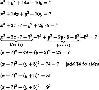 x^2+y^2+14x+10y=7\\x^2+14x+y^2+10y=7\\x^2+2x\cdot7+y^2+2y\cdot5=7\\\underbrace{x^2+2x\cdot7+7^2}_{Use\ (*)}-7^2+\underbrace{y^2+2y\cdot5+5^2}_{Use\ (*)}-5^2=7\\(x+7)^2-49+(y+5)^2-25=7\\(x+7)^2+(y+5)^2-74=7\ \ \ \ |add\ 74\ to\both\ sides\\(x+7)^2+(y+5)^2=81\\(x+7)^2+(y+5)^2=9^2