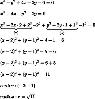 x^2+y^2+4x+2y-6=0\\\\x^2+4x+y^2+2y=6\\\\\underbrace{x^2+2x\cdot2+2^2}_{(*)}-2^2+\underbrace{y^2+2y\cdot1+1^2}_{(*)}-1^2=6\\\\(x+2)^2+(y+1)^2-4-1=6\\\\(x+2)^2+(y+1)^2-5=6\\\\(x+2)^2+(y+1)^2=6+5\\\\(x+2)^2+(y+1)^2=11\\\\center:(-2;-1)\\\\radius:r=\sqrt{11}