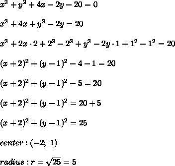 x^2+y^2+4x-2y-20=0\\\\x^2+4x+y^2-2y=20\\\\x^2+2x\cdot2+2^2-2^2+y^2-2y\cdot1+1^2-1^2=20\\\\(x+2)^2+(y-1)^2-4-1=20\\\\(x+2)^2+(y-1)^2-5=20\\\\(x+2)^2+(y-1)^2=20+5\\\\(x+2)^2+(y-1)^2=25\\\\center:(-2;\ 1)\\\\radius:r=\sqrt{25}=5