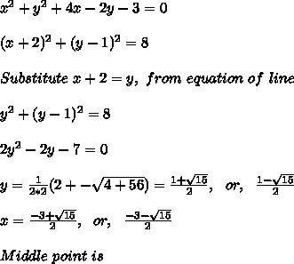 x^2+y^2+4x-2y-3=0\\\\(x+2)^2+(y-1)^2=8\\\\Substitute\ x+2=y,\ from\ equation\ of\ line\\\\y^2+(y-1)^2=8\\\\2y^2-2y-7=0\\\\y=\frac{1}{2*2}(2+-\sqrt{4+56})=\frac{1+\sqrt{15}}{2},\ \ or,\ \ \frac{1-\sqrt{15}}{2}\\\\x=\frac{-3+\sqrt{15}}{2},\ \ or,\ \ \frac{-3-\sqrt{15}}{2}\\\\Middle\ point\ is\\\\