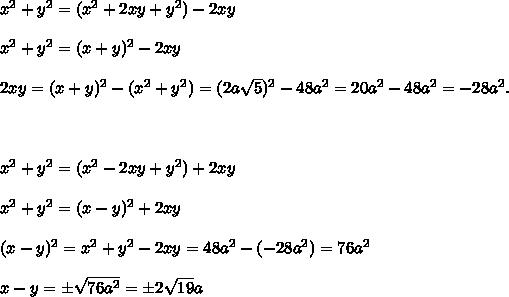x^2+y^2=(x^2+2xy+y^2)-2xy \\  \\ x^2+y^2=(x+y)^2-2xy \\  \\ 2xy=(x+y)^2-(x^2+y^2)=(2a\sqrt{5})^2-48a^2=20a^2-48a^2=-28a^2. \\  \\  \\  \\ x^2+y^2=(x^2-2xy+y^2)+2xy \\  \\ x^2+y^2=(x-y)^2+2xy \\  \\ (x-y)^2=x^2+y^2-2xy=48a^2-(-28a^2)=76a^2 \\  \\ x-y=\pm \sqrt{76a^2}=\pm 2\sqrt{19}a