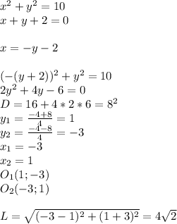 x^2+y^2=10\\x+y+2=0\\\\x=-y-2\\\\(-(y+2))^2+y^2=10\\2y^2+4y-6=0\\D=16+4*2*6=8^2\\y_{1}=\frac{-4+8}{4}=1\\ y_{2}=\frac{-4-8}{4}=-3\\ x_{1}=-3\\ x_{2}=1\\O_{1}(1;-3)\\O_{2}(-3;1)\\\\L=\sqrt{(-3-1)^2+ (1+3)^2}=4\sqrt{2}