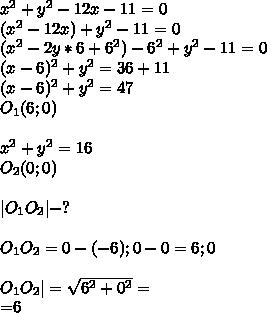x^2+y^2-12x-11=0\(x^2-12x)+y^2-11=0\(x^2-2y*6+6^2)-6^2+y^2-11=0\(x-6)^2+y^2=36+11\(x-6)^2+y^2=47\O_{1}(6;0)\\x^2+y^2=16\O_{2}(0;0)\\|O_{1}O_{2}|-?\\O_{1}O_{2}={0-(-6);0-0}={6;0}\\O_{1}O_{2}|=\sqrt{6^2+0^2}=\sqrt[36}=6