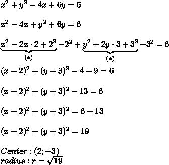 x^2+y^2-4x+6y=6\\\\x^2-4x+y^2+6y=6\\\\\underbrace{x^2-2x\cdot2+2^2}_{(*)}-2^2+\underbrace{y^2+2y\cdot3+3^2}_{(*)}-3^2=6\\\\(x-2)^2+(y+3)^2-4-9=6\\\\(x-2)^2+(y+3)^2-13=6\\\\(x-2)^2+(y+3)^2=6+13\\\\(x-2)^2+(y+3)^2=19\\\\Center:(2;-3)\\radius:r=\sqrt{19}